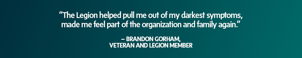 """""""The Legion helped pull me out of my darkest symptoms, made me feel part of the organization and family again."""" – Brandon Gorham, Veteran and Legion member"""